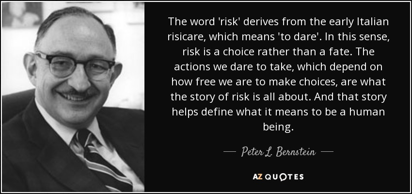 The word 'risk' derives from the early Italian risicare, which means 'to dare'. In this sense, risk is a choice rather than a fate. The actions we dare to take, which depend on how free we are to make choices, are what the story of risk is all about. And that story helps define what it means to be a human being. - Peter L. Bernstein