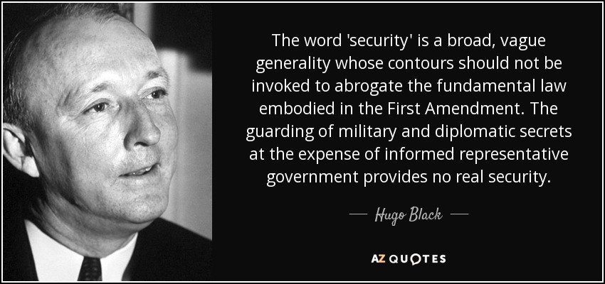 The word 'security' is a broad, vague generality whose contours should not be invoked to abrogate the fundamental law embodied in the First Amendment. The guarding of military and diplomatic secrets at the expense of informed representative government provides no real security. - Hugo Black