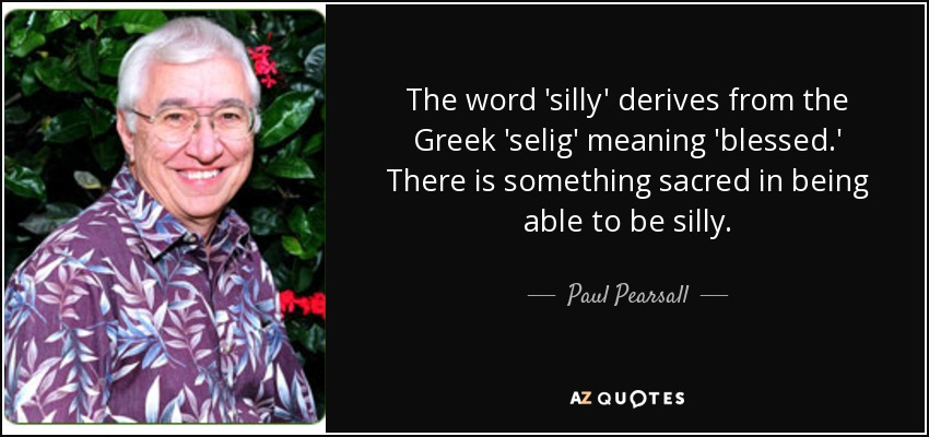 The word 'silly' derives from the Greek 'selig' meaning 'blessed.' There is something sacred in being able to be silly. - Paul Pearsall