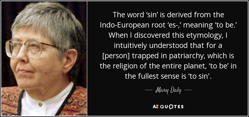 The word 'sin' is derived from the Indo-European root 'es-,' meaning 'to be.' When I discovered this etymology, I intuitively understood that for a [person] trapped in patriarchy, which is the religion of the entire planet, 'to be' in the fullest sense is 'to sin'. - Mary Daly