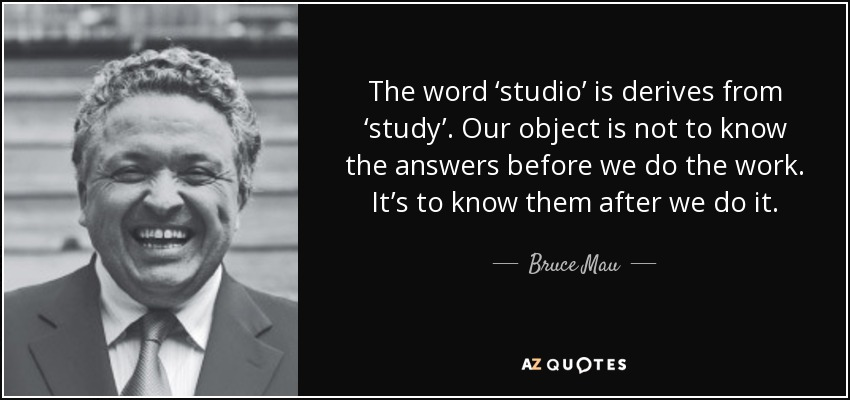 The word 'studio' is derives from 'study'. Our object is not to know the answers before we do the work. It's to know them after we do it. - Bruce Mau