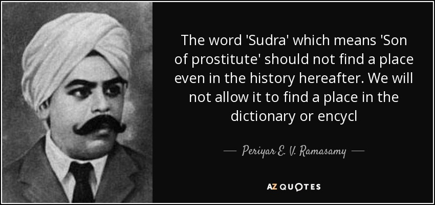The word 'Sudra' which means 'Son of prostitute' should not find a place even in the history hereafter. We will not allow it to find a place in the dictionary or encycl - Periyar E. V. Ramasamy