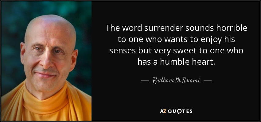 The word surrender sounds horrible to one who wants to enjoy his senses but very sweet to one who has a humble heart. - Radhanath Swami