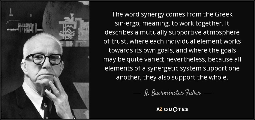 The word synergy comes from the Greek sin-ergo, meaning, to work together. It describes a mutually supportive atmosphere of trust, where each individual element works towards its own goals, and where the goals may be quite varied; nevertheless, because all elements of a synergetic system support one another, they also support the whole. - R. Buckminster Fuller