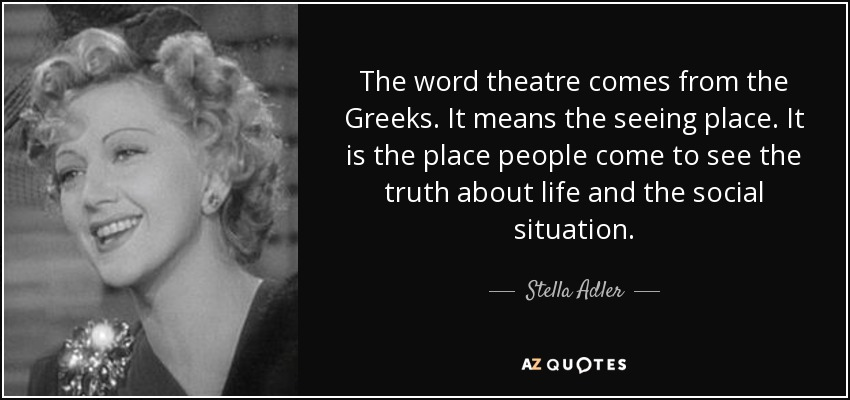 The word theatre comes from the Greeks. It means the seeing place. It is the place people come to see the truth about life and the social situation. - Stella Adler