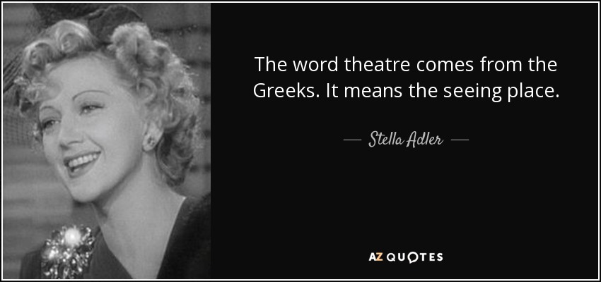 The word theatre comes from the Greeks. It means the seeing place. - Stella Adler