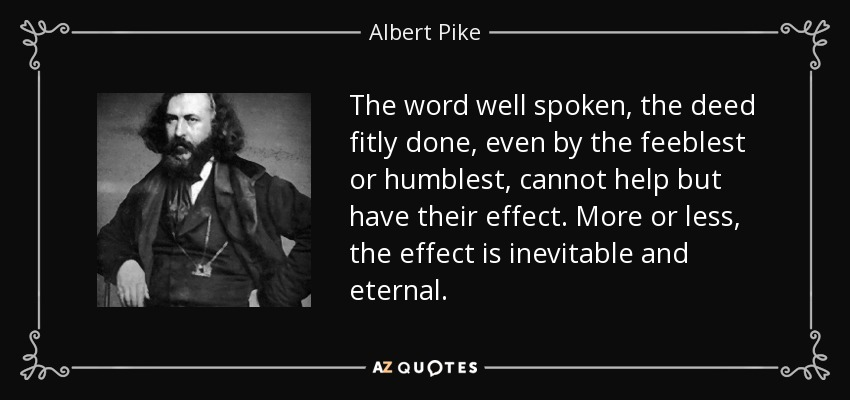 The word well spoken, the deed fitly done, even by the feeblest or humblest, cannot help but have their effect. More or less, the effect is inevitable and eternal. - Albert Pike