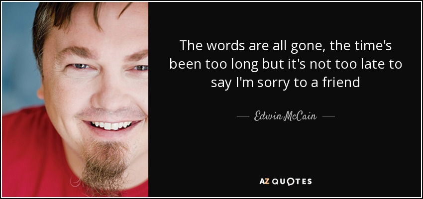The words are all gone, the time's been too long but it's not too late to say I'm sorry to a friend - Edwin McCain