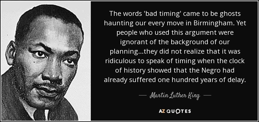 The words 'bad timing' came to be ghosts haunting our every move in Birmingham. Yet people who used this argument were ignorant of the background of our planning...they did not realize that it was ridiculous to speak of timing when the clock of history showed that the Negro had already suffered one hundred years of delay. - Martin Luther King, Jr.