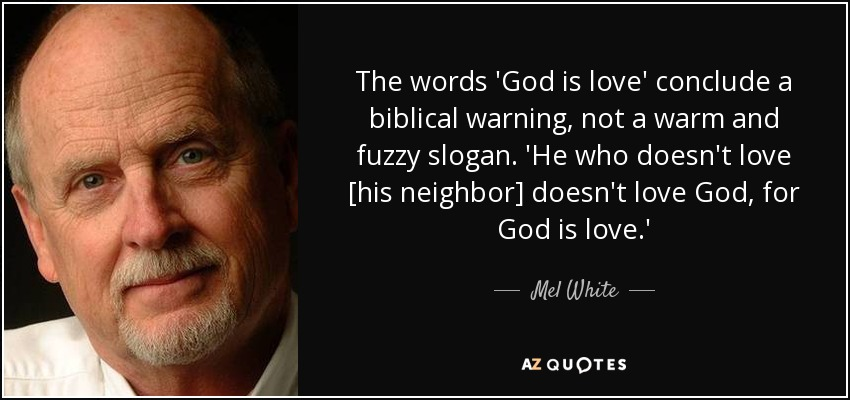 The words 'God is love' conclude a biblical warning, not a warm and fuzzy slogan. 'He who doesn't love [his neighbor] doesn't love God, for God is love.' - Mel White