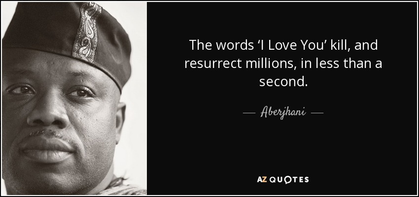 The words 'I Love You' kill, and resurrect millions, in less than a second. - Aberjhani