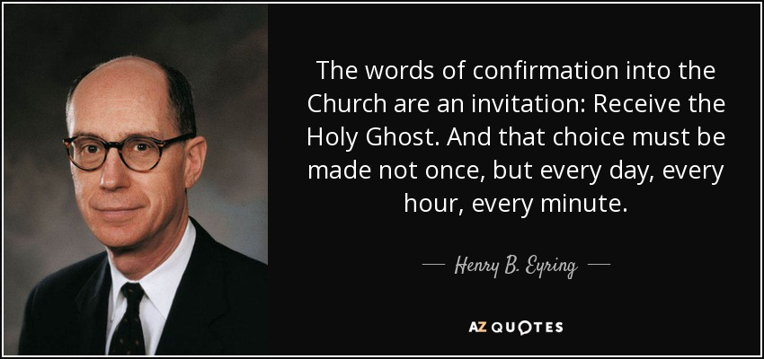 The words of confirmation into the Church are an invitation: Receive the Holy Ghost. And that choice must be made not once, but every day, every hour, every minute. - Henry B. Eyring