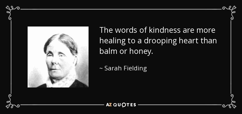 The words of kindness are more healing to a drooping heart than balm or honey. - Sarah Fielding