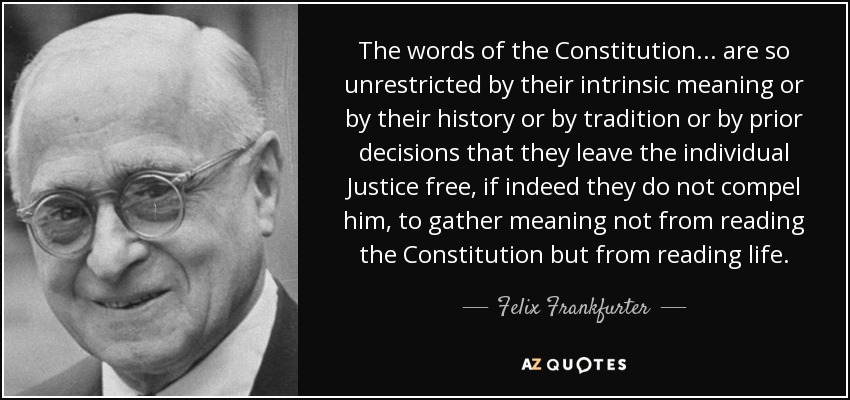 The words of the Constitution... are so unrestricted by their intrinsic meaning or by their history or by tradition or by prior decisions that they leave the individual Justice free, if indeed they do not compel him, to gather meaning not from reading the Constitution but from reading life. - Felix Frankfurter