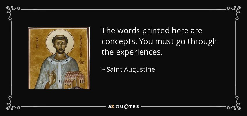 The words printed here are concepts. You must go through the experiences. - Saint Augustine