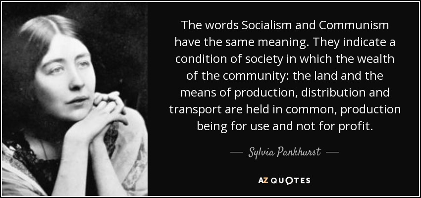The words Socialism and Communism have the same meaning. They indicate a condition of society in which the wealth of the community: the land and the means of production, distribution and transport are held in common, production being for use and not for profit. - Sylvia Pankhurst