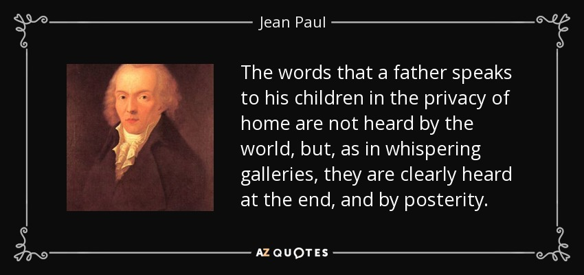 The words that a father speaks to his children in the privacy of home are not heard by the world, but, as in whispering galleries, they are clearly heard at the end, and by posterity. - Jean Paul