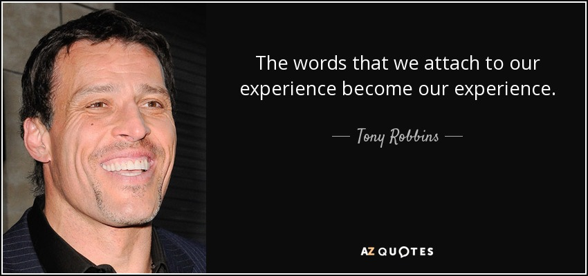 The words that we attach to our experience become our experience. - Tony Robbins