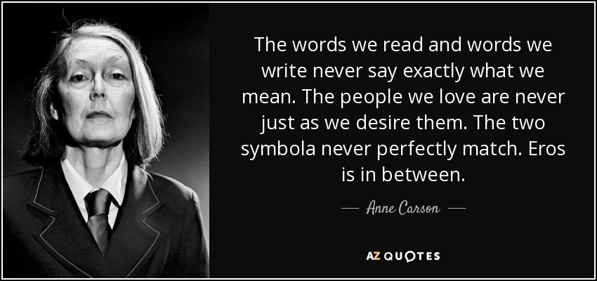The words we read and words we write never say exactly what we mean. The people we love are never just as we desire them. The two symbola never perfectly match. Eros is in between. - Anne Carson