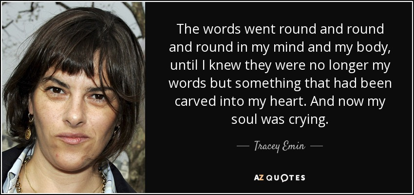 The words went round and round and round in my mind and my body, until I knew they were no longer my words but something that had been carved into my heart. And now my soul was crying. - Tracey Emin