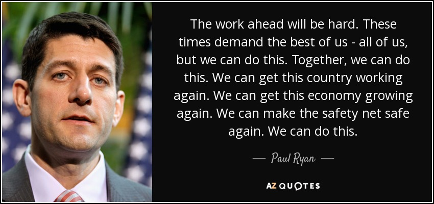 The work ahead will be hard. These times demand the best of us - all of us, but we can do this. Together, we can do this. We can get this country working again. We can get this economy growing again. We can make the safety net safe again. We can do this. - Paul Ryan