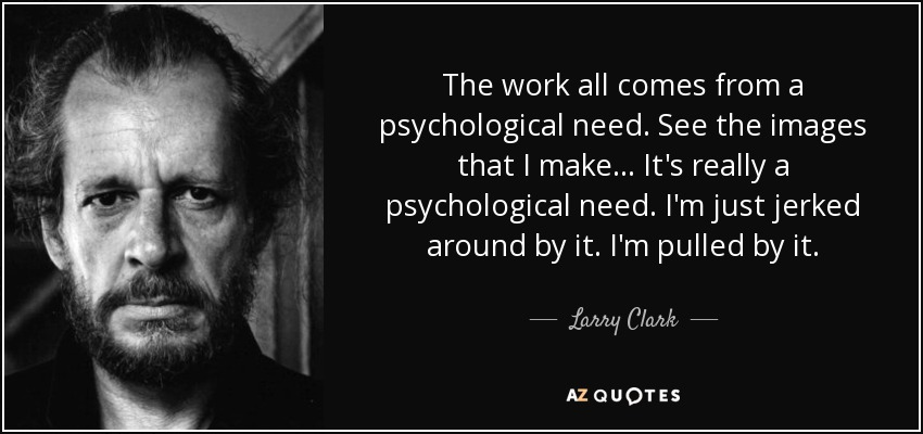 The work all comes from a psychological need. See the images that I make... It's really a psychological need. I'm just jerked around by it. I'm pulled by it. - Larry Clark