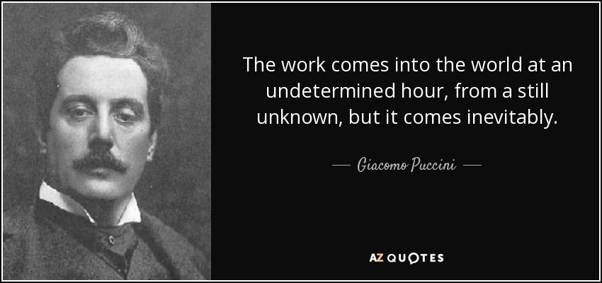 The work comes into the world at an undetermined hour, from a still unknown, but it comes inevitably. - Giacomo Puccini