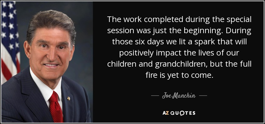 The work completed during the special session was just the beginning. During those six days we lit a spark that will positively impact the lives of our children and grandchildren, but the full fire is yet to come. - Joe Manchin