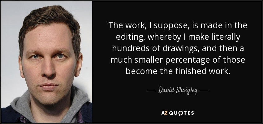 The work, I suppose, is made in the editing, whereby I make literally hundreds of drawings, and then a much smaller percentage of those become the finished work. - David Shrigley