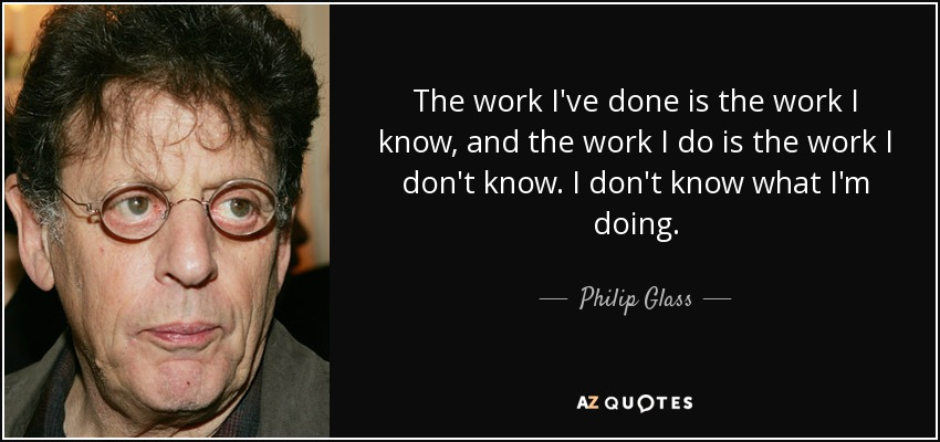 The work I've done is the work I know, and the work I do is the work I don't know. I don't know what I'm doing. - Philip Glass