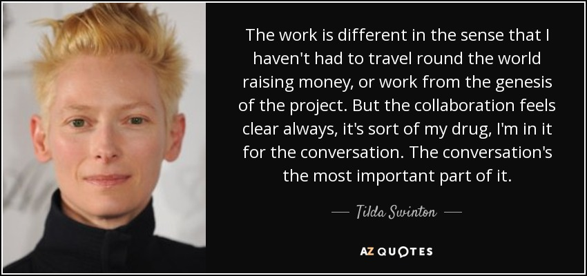 The work is different in the sense that I haven't had to travel round the world raising money, or work from the genesis of the project. But the collaboration feels clear always, it's sort of my drug, I'm in it for the conversation. The conversation's the most important part of it. - Tilda Swinton