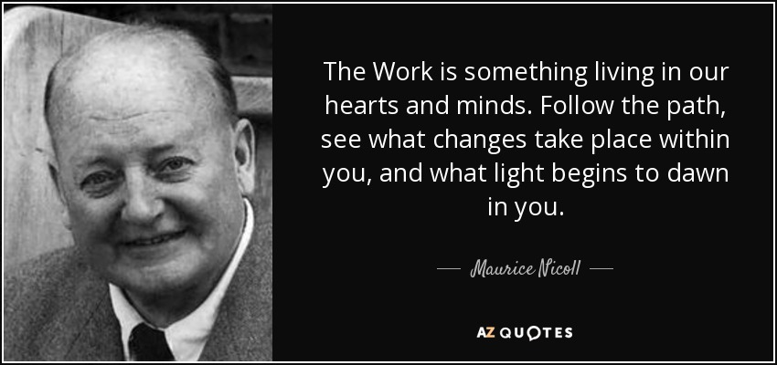 The Work is something living in our hearts and minds. Follow the path, see what changes take place within you, and what light begins to dawn in you. - Maurice Nicoll