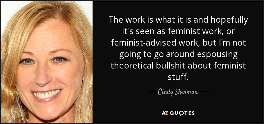 The work is what it is and hopefully it's seen as feminist work, or feminist-advised work, but I'm not going to go around espousing theoretical bullshit about feminist stuff. - Cindy Sherman