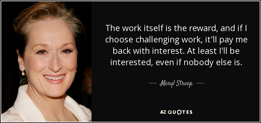 The work itself is the reward, and if I choose challenging work, it'll pay me back with interest. At least I'll be interested, even if nobody else is. - Meryl Streep