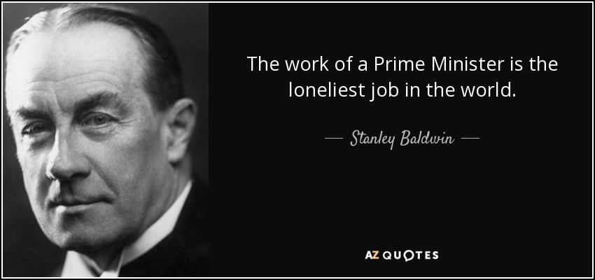 The work of a Prime Minister is the loneliest job in the world. - Stanley Baldwin