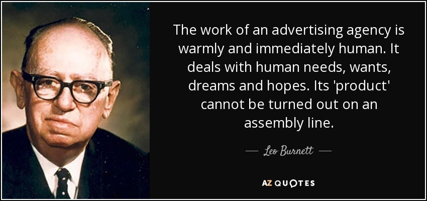 The work of an advertising agency is warmly and immediately human. It deals with human needs, wants, dreams and hopes. Its 'product' cannot be turned out on an assembly line. - Leo Burnett