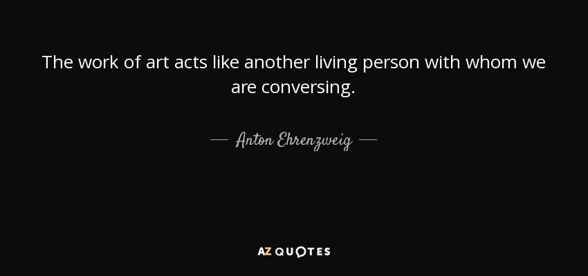 The work of art acts like another living person with whom we are conversing. - Anton Ehrenzweig