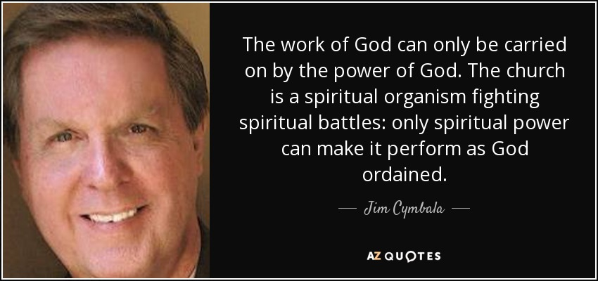 The work of God can only be carried on by the power of God. The church is a spiritual organism fighting spiritual battles: only spiritual power can make it perform as God ordained. - Jim Cymbala