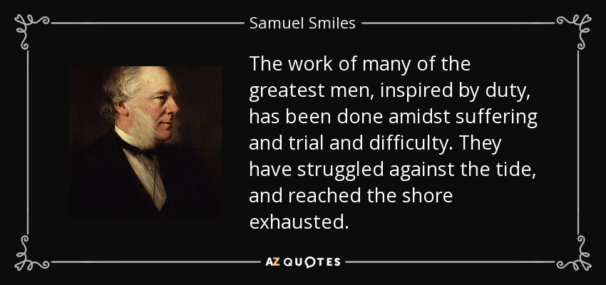 The work of many of the greatest men, inspired by duty, has been done amidst suffering and trial and difficulty. They have struggled against the tide, and reached the shore exhausted. - Samuel Smiles