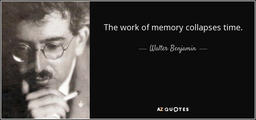 The work of memory collapses time. - Walter Benjamin