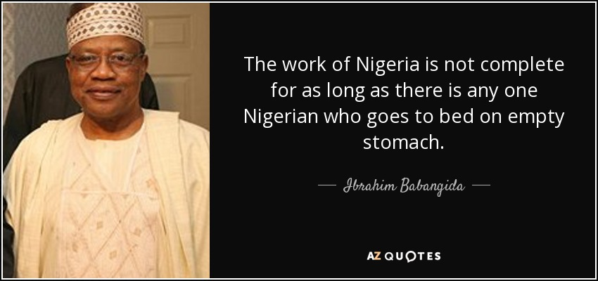 The work of Nigeria is not complete for as long as there is any one Nigerian who goes to bed on empty stomach. - Ibrahim Babangida