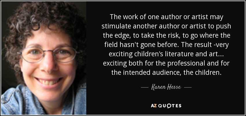 The work of one author or artist may stimulate another author or artist to push the edge, to take the risk, to go where the field hasn't gone before. The result -very exciting children's literature and art ... exciting both for the professional and for the intended audience, the children. - Karen Hesse