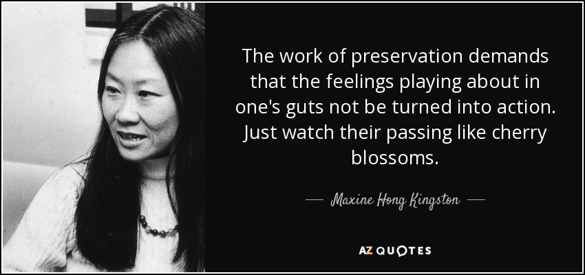 The work of preservation demands that the feelings playing about in one's guts not be turned into action. Just watch their passing like cherry blossoms. - Maxine Hong Kingston