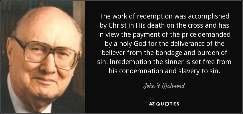 The work of redemption was accomplished by Christ in His death on the cross and has in view the payment of the price demanded by a holy God for the deliverance of the believer from the bondage and burden of sin. Inredemption the sinner is set free from his condemnation and slavery to sin. - John F Walvoord