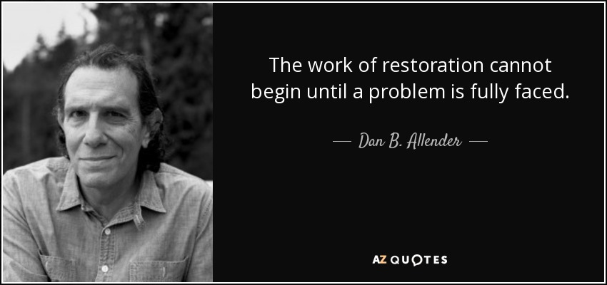 The work of restoration cannot begin until a problem is fully faced. - Dan B. Allender