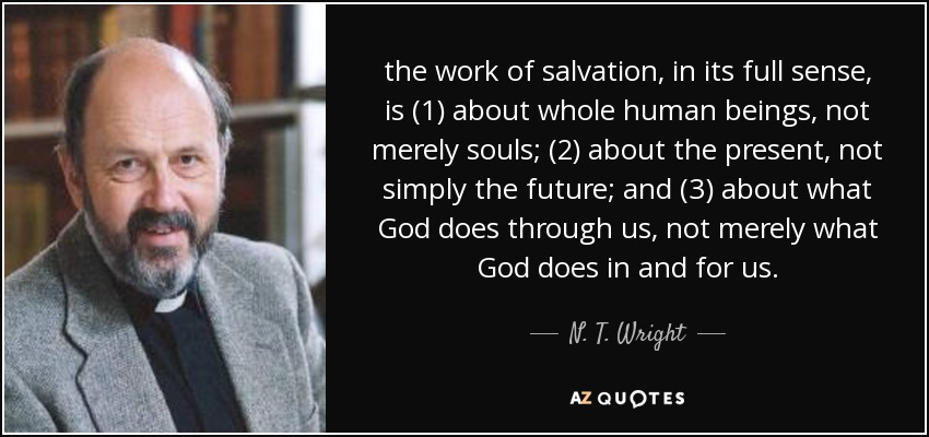 the work of salvation, in its full sense, is (1) about whole human beings, not merely souls; (2) about the present, not simply the future; and (3) about what God does through us, not merely what God does in and for us. - N. T. Wright