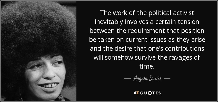 The work of the political activist inevitably involves a certain tension between the requirement that position be taken on current issues as they arise and the desire that one's contributions will somehow survive the ravages of time. - Angela Davis