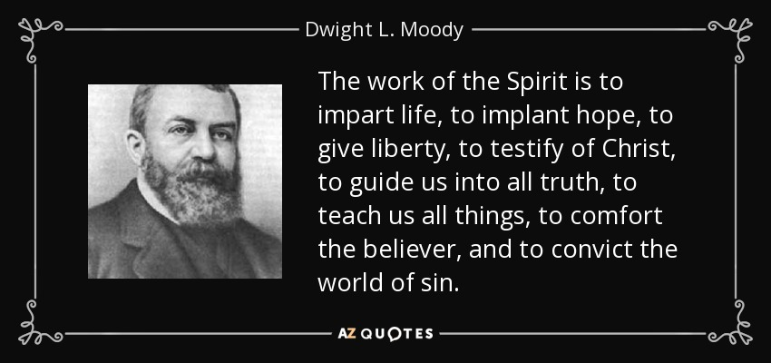 The work of the Spirit is to impart life, to implant hope, to give liberty, to testify of Christ, to guide us into all truth, to teach us all things, to comfort the believer, and to convict the world of sin. - Dwight L. Moody