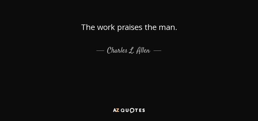 The work praises the man. - Charles L. Allen