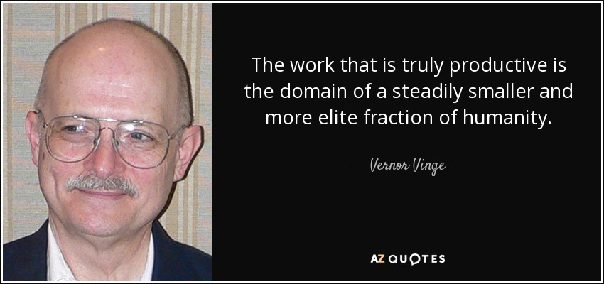 The work that is truly productive is the domain of a steadily smaller and more elite fraction of humanity. - Vernor Vinge